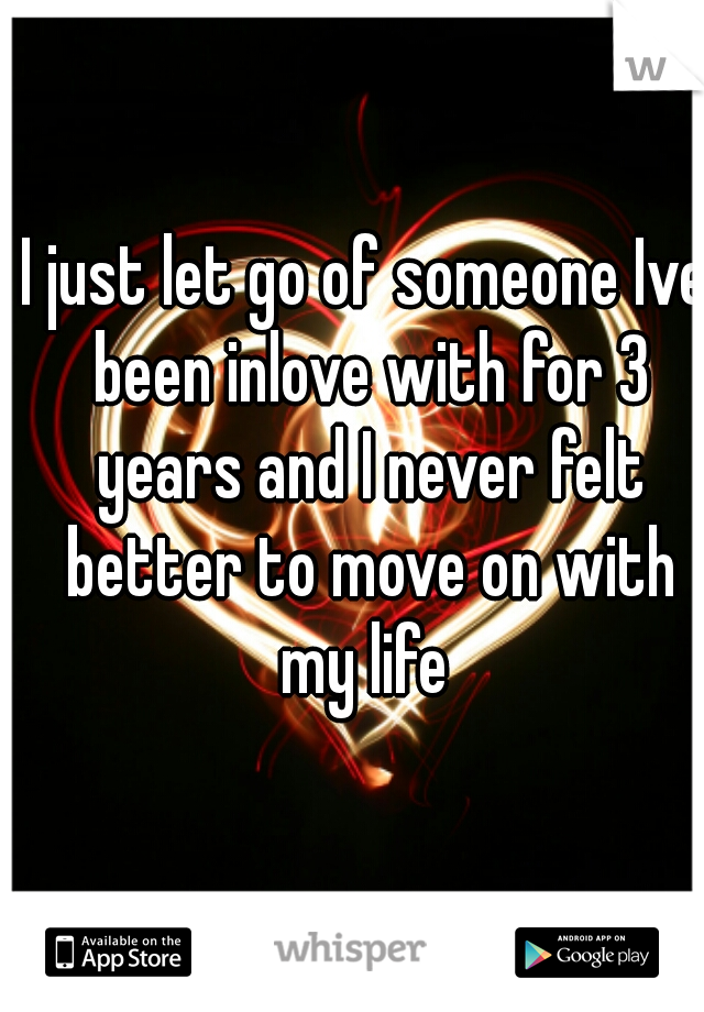 I just let go of someone Ive been inlove with for 3 years and I never felt better to move on with my life