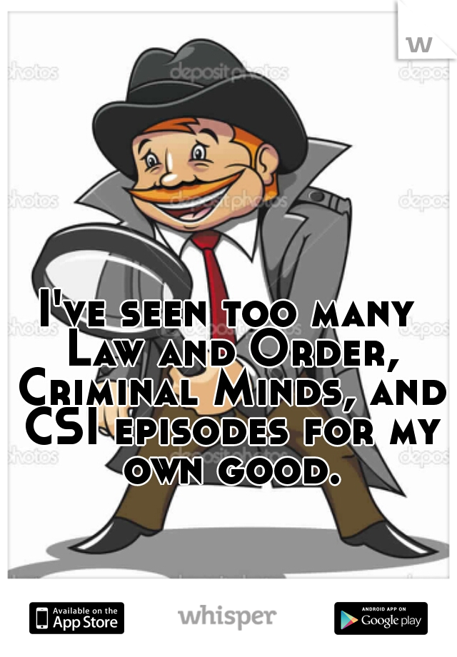 I've seen too many Law and Order, Criminal Minds, and CSI episodes for my own good.