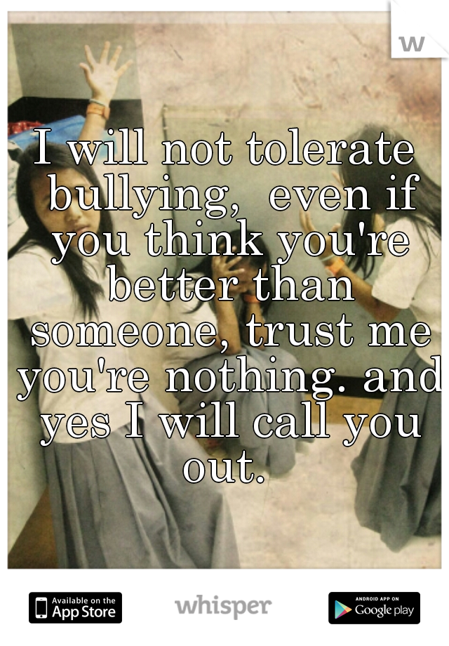 I will not tolerate bullying,  even if you think you're better than someone, trust me you're nothing. and yes I will call you out.
