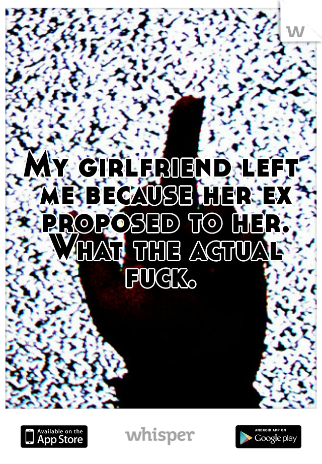 My girlfriend left me because her ex proposed to her. What the actual fuck.