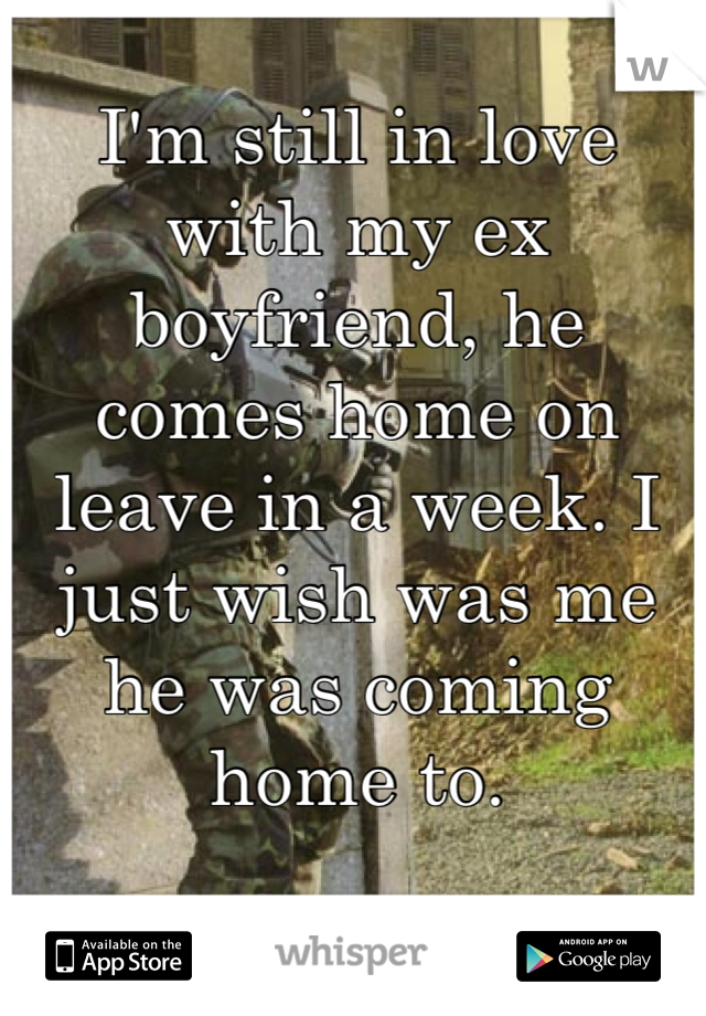 I'm still in love with my ex boyfriend, he comes home on leave in a week. I just wish was me he was coming home to.
