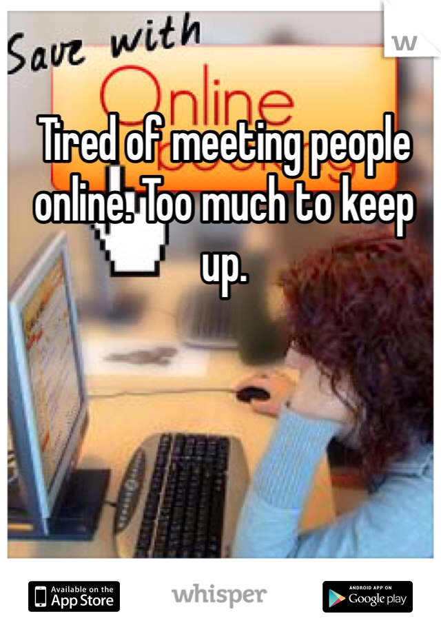 Tired of meeting people online. Too much to keep up.