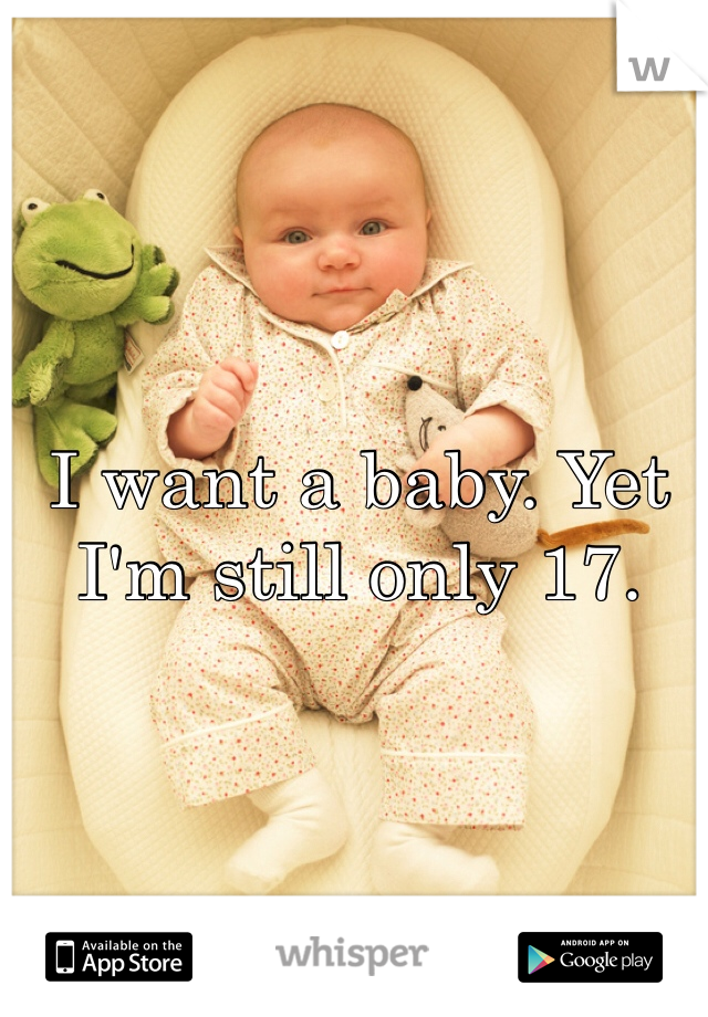 I want a baby. Yet I'm still only 17.