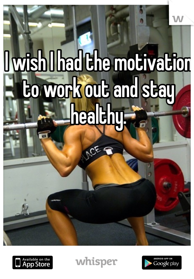 I wish I had the motivation to work out and stay healthy.