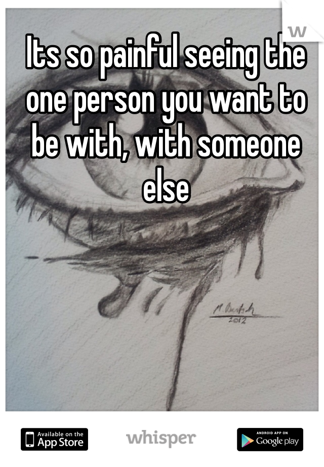 Its so painful seeing the one person you want to be with, with someone else