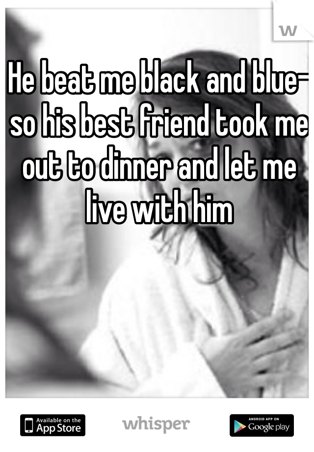 He beat me black and blue- so his best friend took me out to dinner and let me live with him