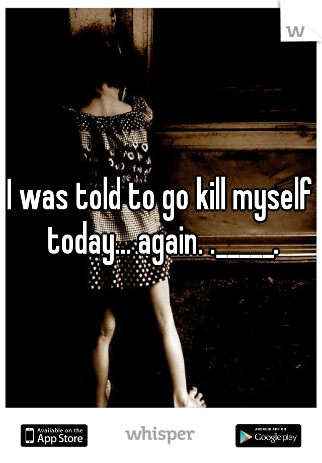 I was told to go kill myself today... again. ._____.