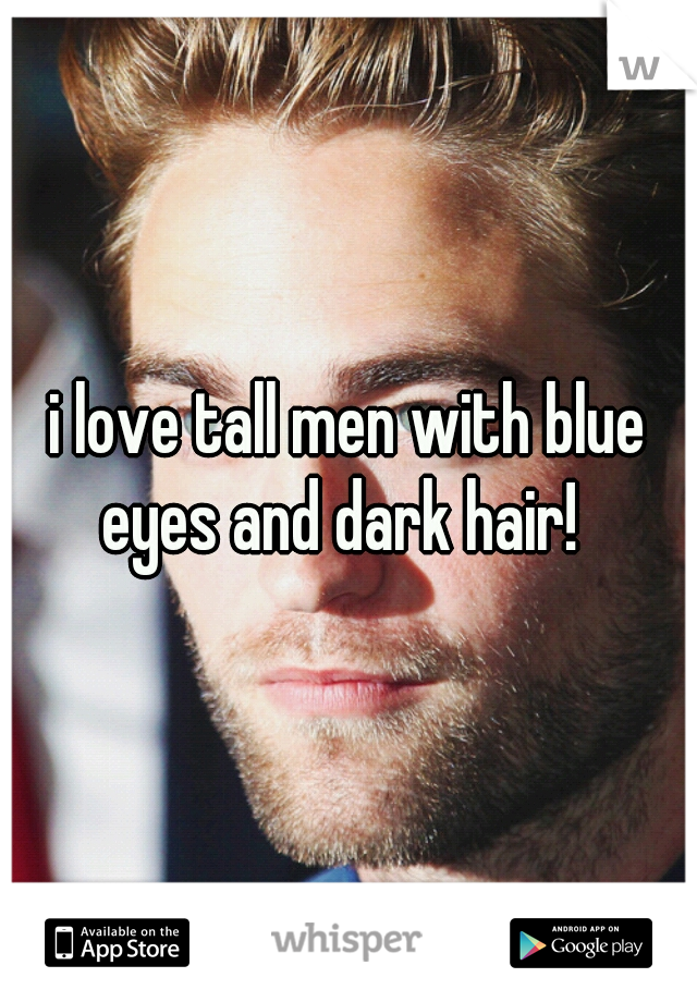 i love tall men with blue eyes and dark hair!