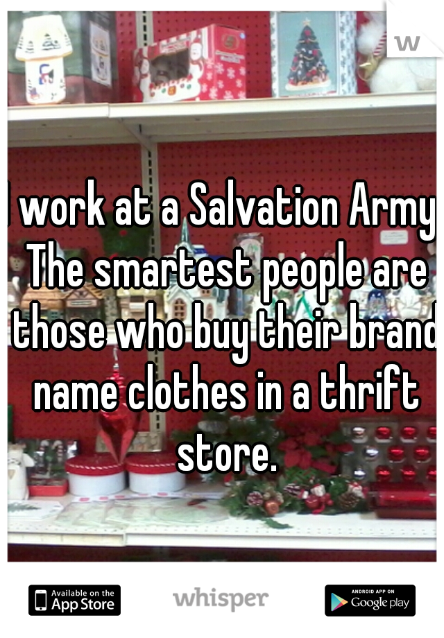 I work at a Salvation Army. The smartest people are those who buy their brand name clothes in a thrift store.