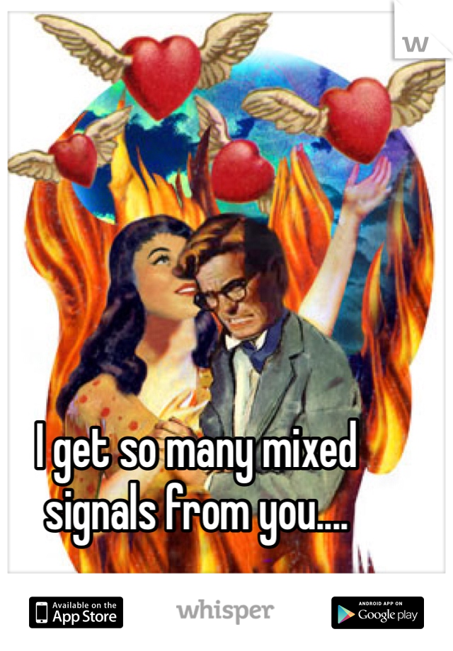 I get so many mixed signals from you....