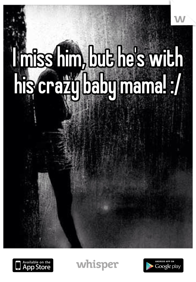 I miss him, but he's with his crazy baby mama! :/