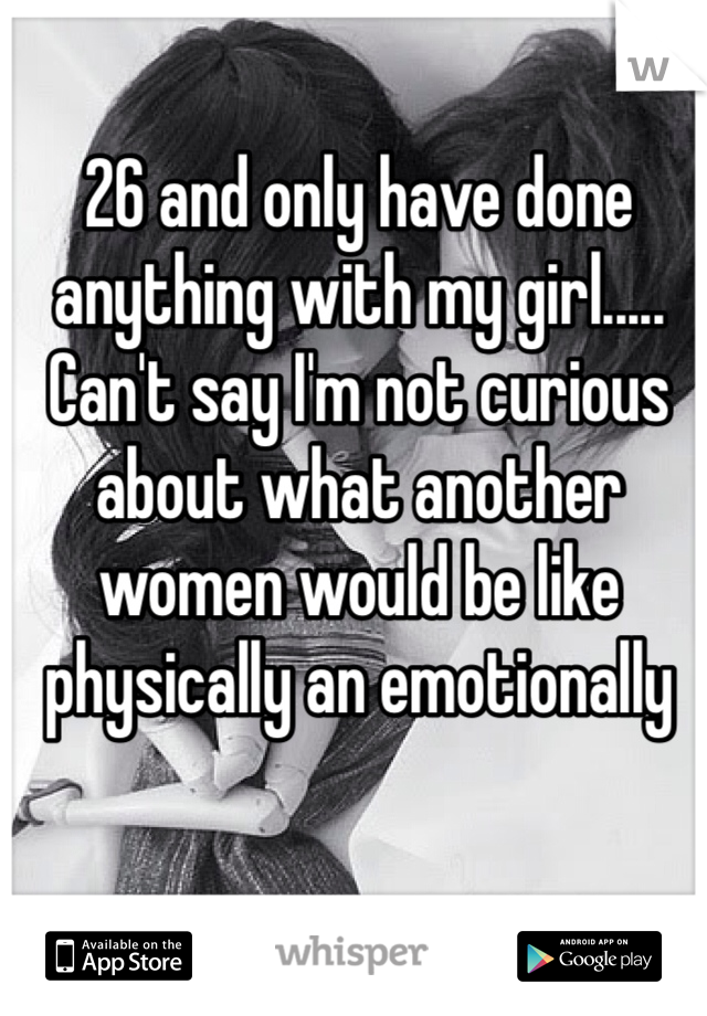 26 and only have done anything with my girl..... Can't say I'm not curious about what another women would be like physically an emotionally