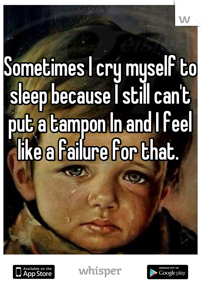 Sometimes I cry myself to sleep because I still can't put a tampon In and I feel like a failure for that.