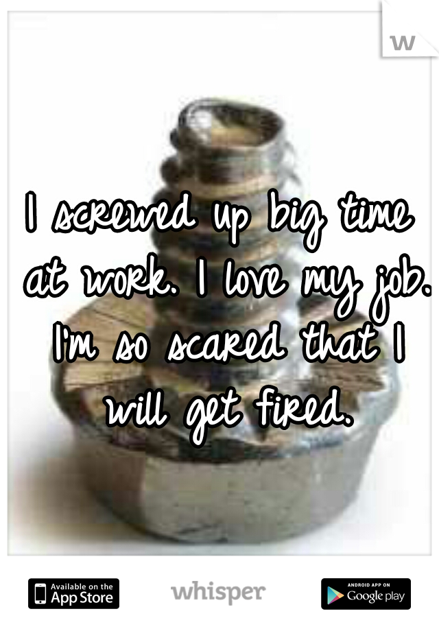 I screwed up big time at work. I love my job. I'm so scared that I will get fired.