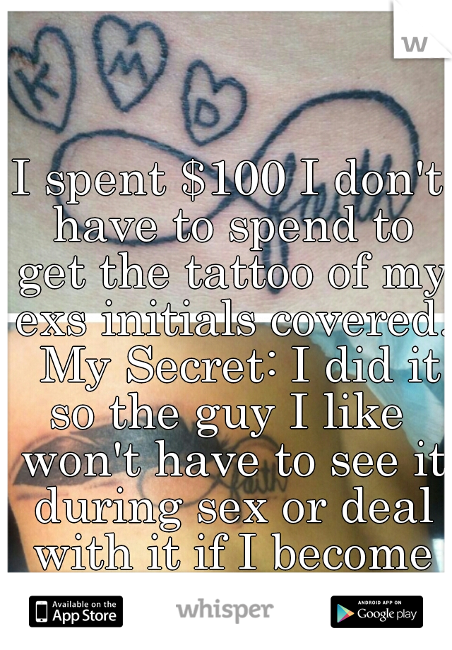 I spent $100 I don't have to spend to get the tattoo of my exs initials covered.  My Secret: I did it so the guy I like  won't have to see it during sex or deal with it if I become his girlfriend.