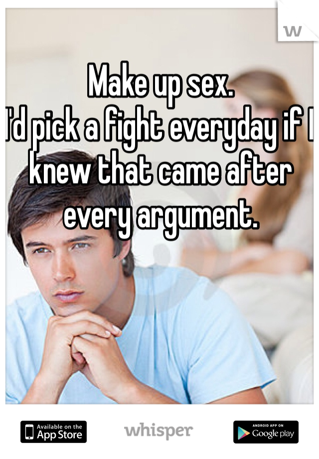 Make up sex.  I'd pick a fight everyday if I knew that came after every argument.