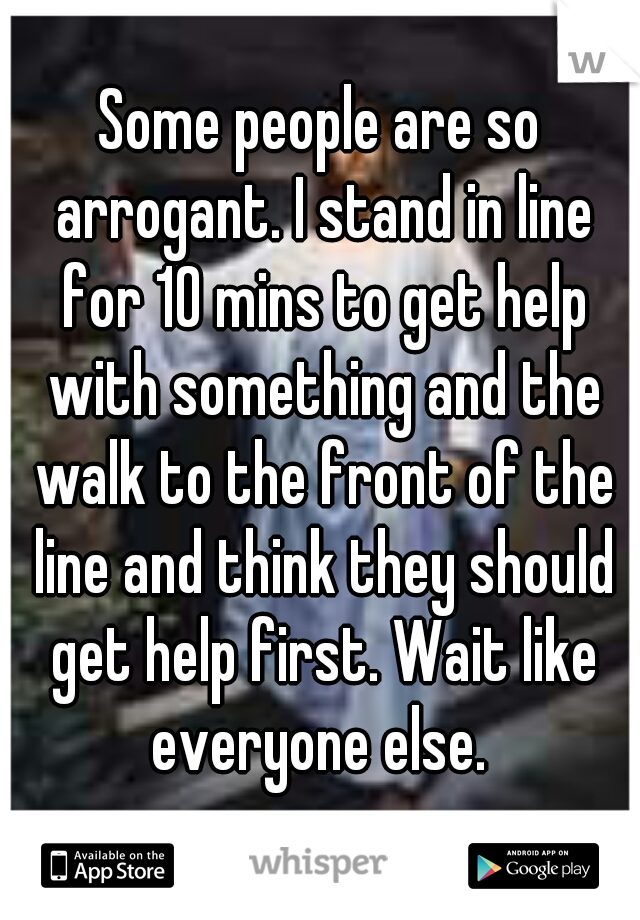 Some people are so arrogant. I stand in line for 10 mins to get help with something and the walk to the front of the line and think they should get help first. Wait like everyone else.