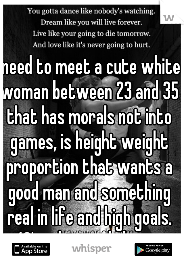 I need to meet a cute white woman between 23 and 35 that has morals not into games, is height weight proportion that wants a good man and something real in life and high goals. 40's white male here.