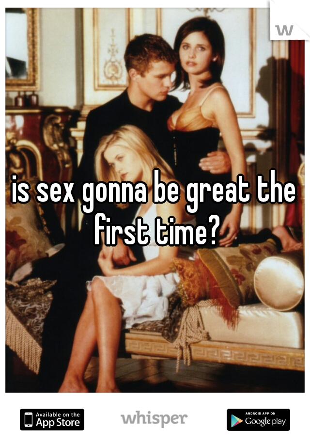 is sex gonna be great the first time?