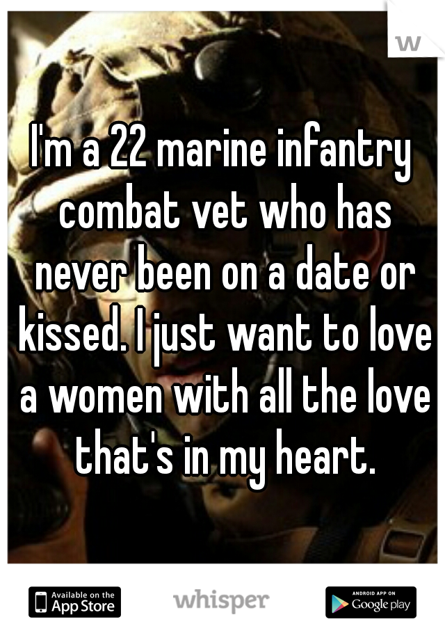 I'm a 22 marine infantry combat vet who has never been on a date or kissed. I just want to love a women with all the love that's in my heart.