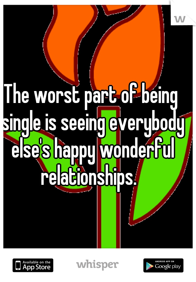 The worst part of being single is seeing everybody else's happy wonderful relationships.