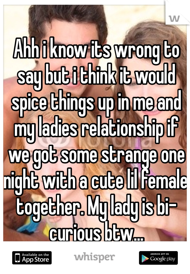 Ahh i know its wrong to say but i think it would spice things up in me and my ladies relationship if we got some strange one night with a cute lil female together. My lady is bi-curious btw...