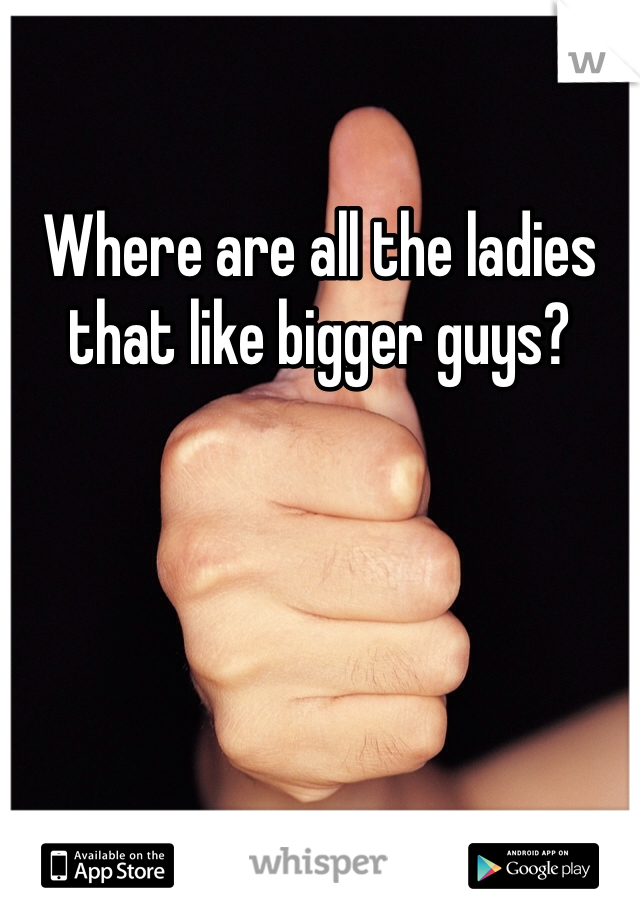 Where are all the ladies that like bigger guys?