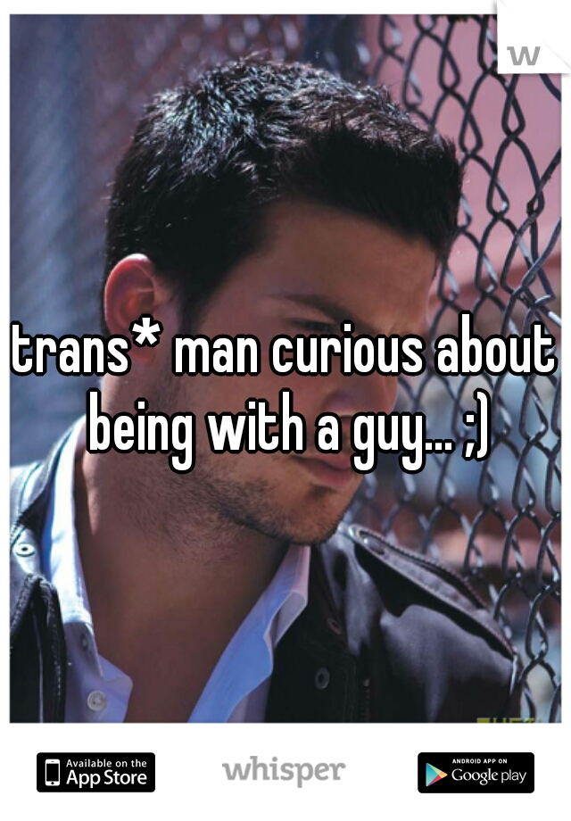 trans* man curious about being with a guy... ;)