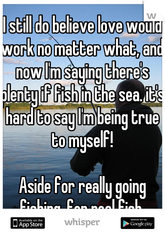 I still do believe love would work no matter what, and now I'm saying there's plenty if fish in the sea. it's hard to say I'm being true to myself!    Aside for really going fishing, for real fish.