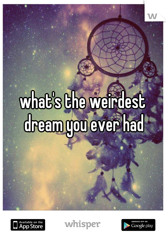 what's the weirdest dream you ever had