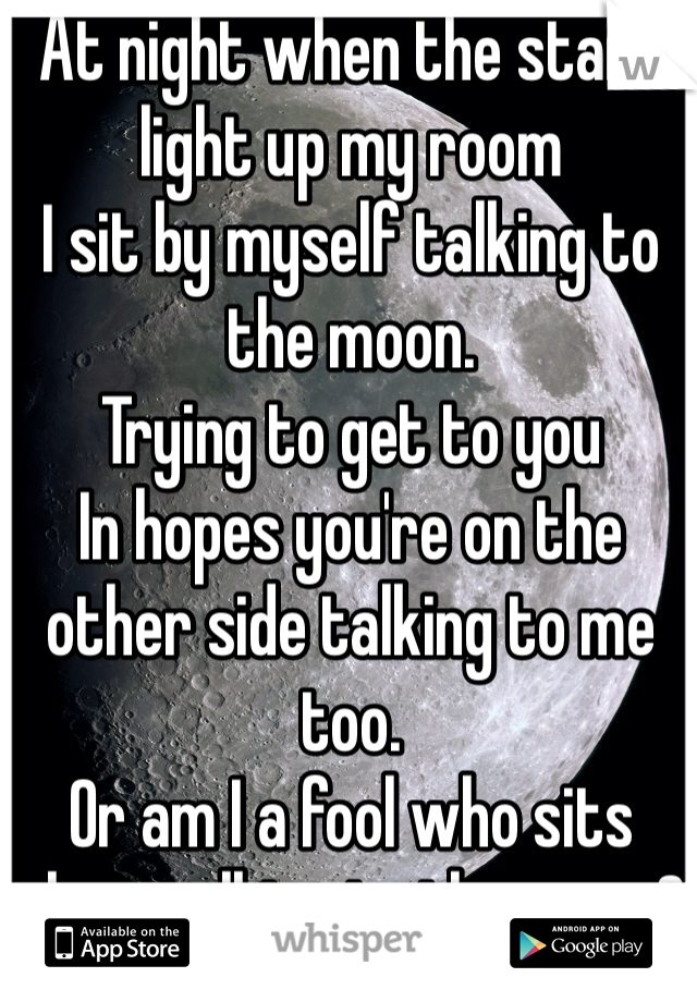 At night when the stars light up my room I sit by myself talking to the moon. Trying to get to you In hopes you're on the other side talking to me too. Or am I a fool who sits alone talking to the moon?