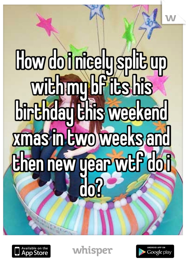 How do i nicely split up with my bf its his birthday this weekend xmas in two weeks and then new year wtf do i do?