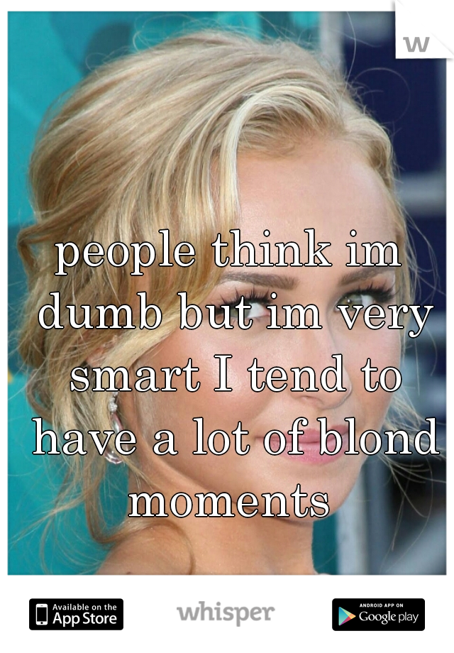 people think im dumb but im very smart I tend to have a lot of blond moments
