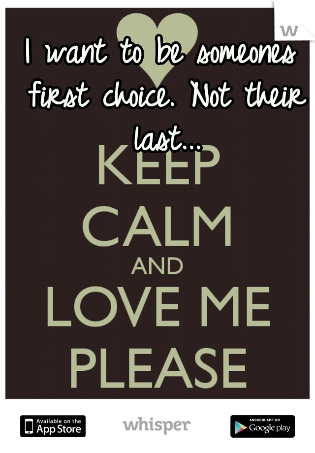 I want to be someones first choice. Not their last...