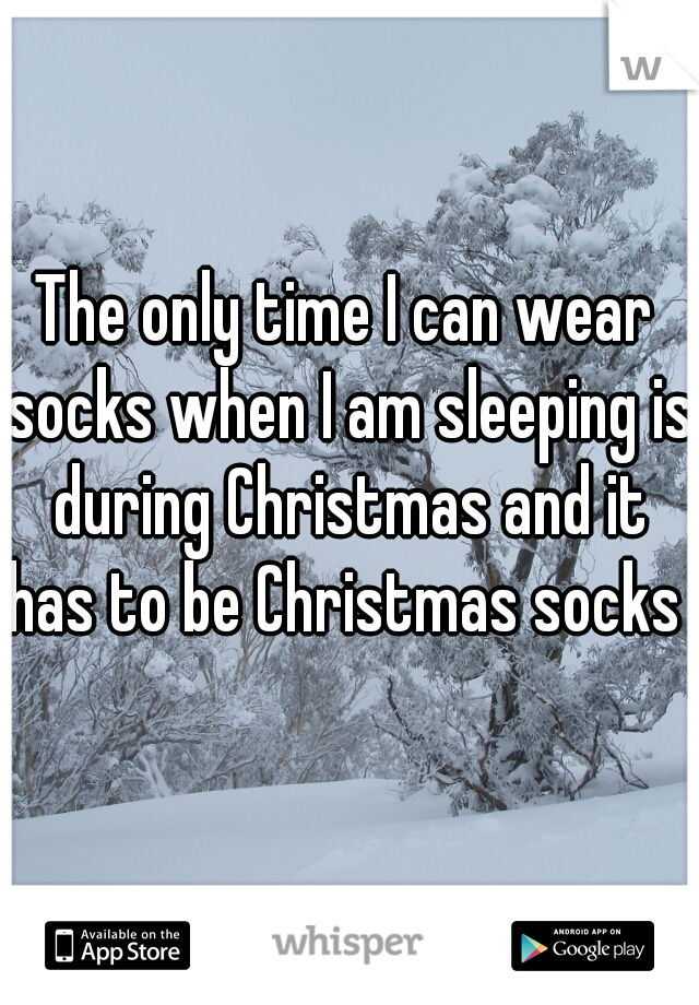 The only time I can wear socks when I am sleeping is during Christmas and it has to be Christmas socks
