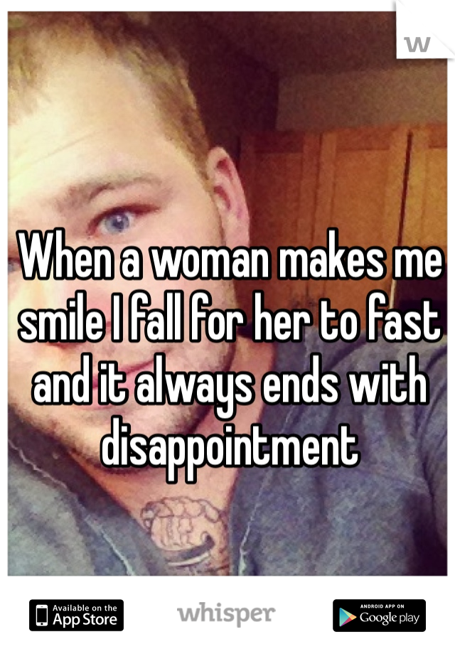 When a woman makes me smile I fall for her to fast and it always ends with disappointment