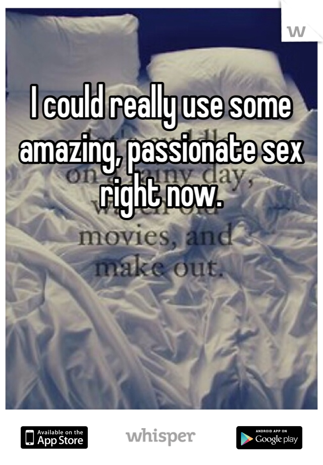 I could really use some amazing, passionate sex right now.