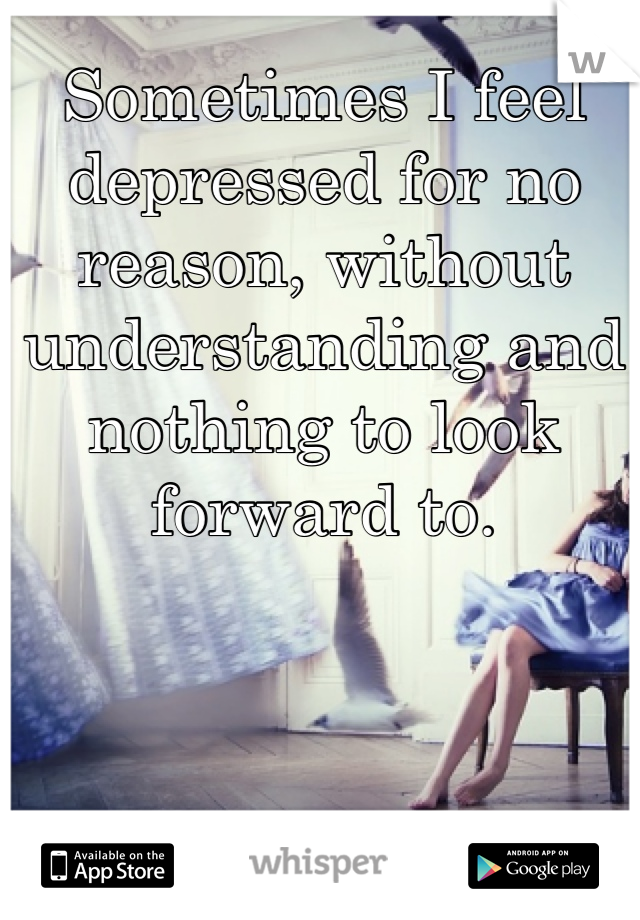 Sometimes I feel depressed for no reason, without understanding and nothing to look forward to.