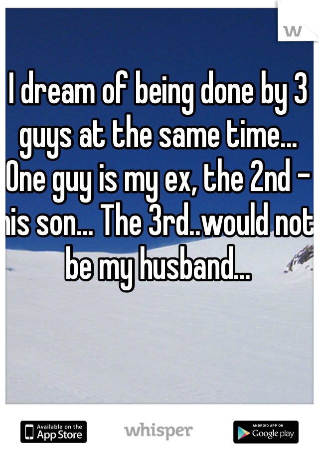 I dream of being done by 3 guys at the same time... One guy is my ex, the 2nd - his son... The 3rd..would not be my husband...