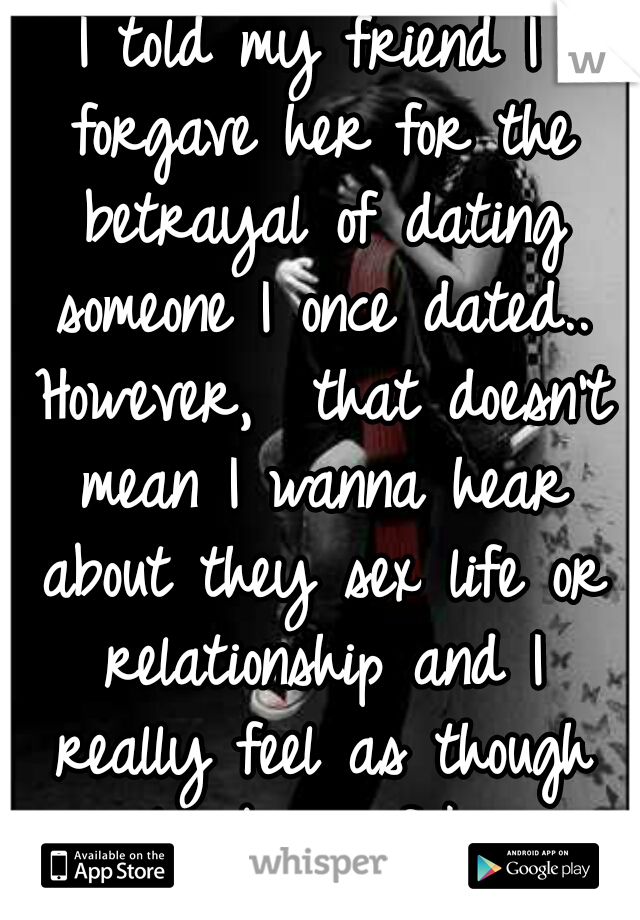 I told my friend I forgave her for the betrayal of dating someone I once dated.. However,  that doesn't mean I wanna hear about they sex life or relationship and I really feel as though I'm being fake