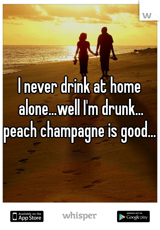 I never drink at home alone...well I'm drunk... peach champagne is good...