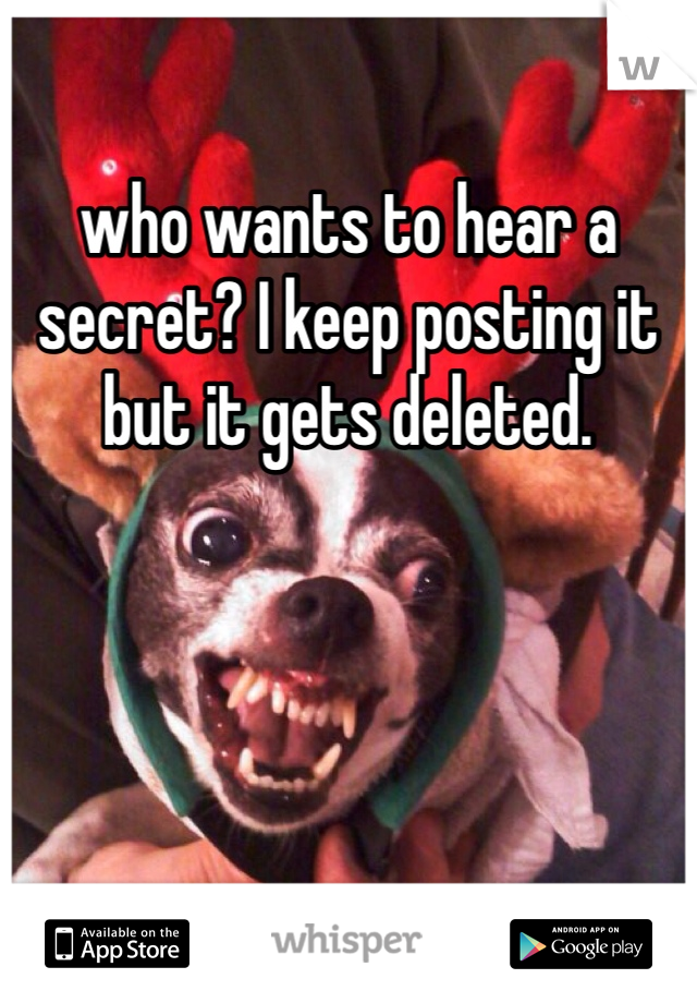 who wants to hear a secret? I keep posting it but it gets deleted.