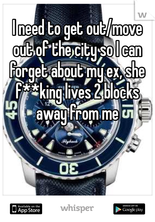 I need to get out/move out of the city so I can forget about my ex, she f**king lives 2 blocks away from me