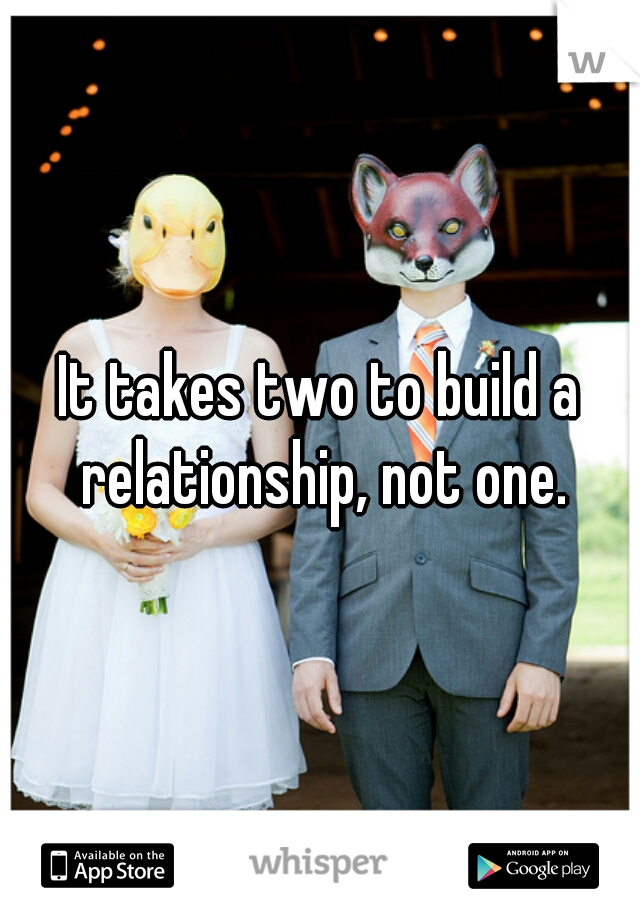 It takes two to build a relationship, not one.