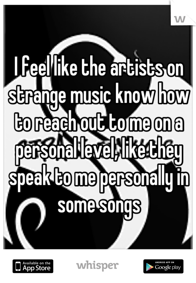 I feel like the artists on strange music know how to reach out to me on a personal level, like they speak to me personally in some songs