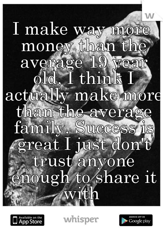 I make way more money than the average 19 year old, I think I actually make more than the average family. Success is great I just don't trust anyone enough to share it with