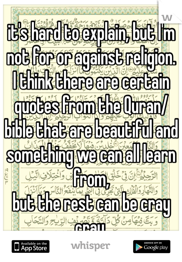 it's hard to explain, but I'm not for or against religion. I think there are certain quotes from the Quran/bible that are beautiful and something we can all learn from, but the rest can be cray cray.
