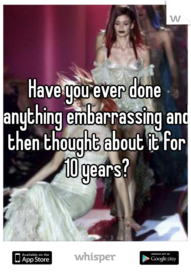 Have you ever done anything embarrassing and then thought about it for 10 years?