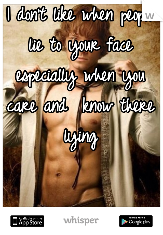 I don't like when people lie to your face especially when you care and  know there lying