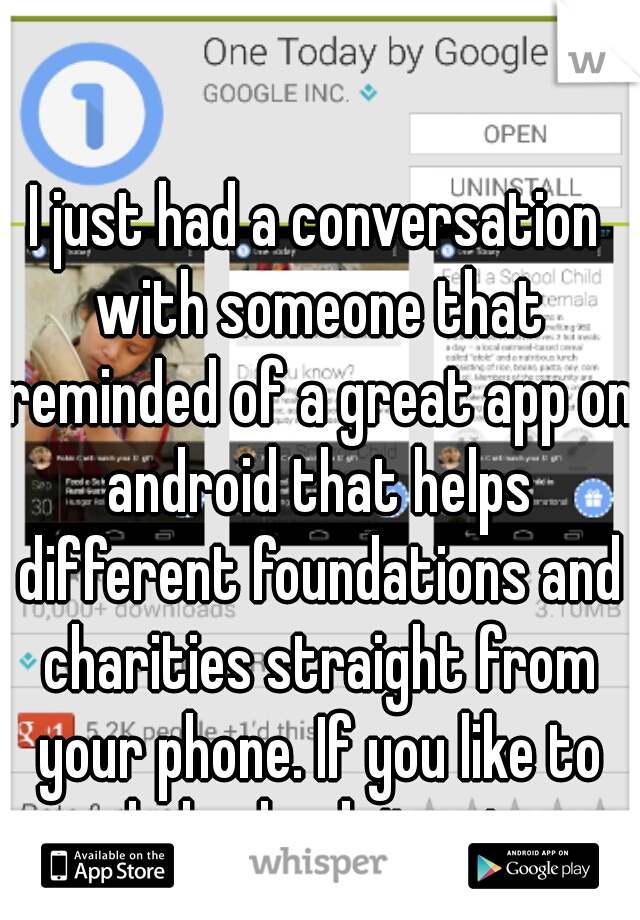 I just had a conversation with someone that reminded of a great app on android that helps different foundations and charities straight from your phone. If you like to help check it out